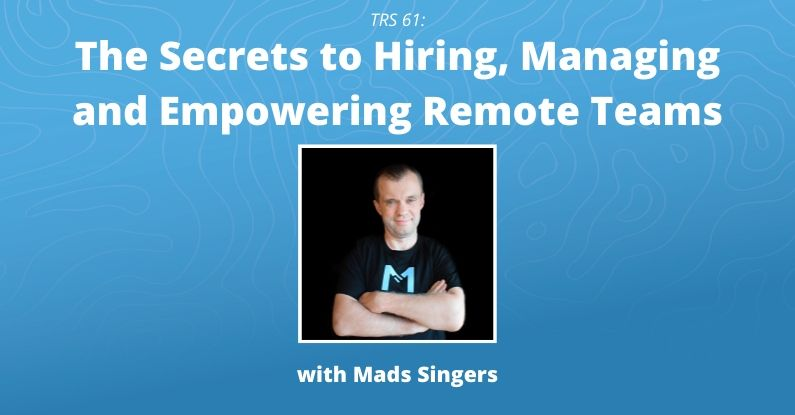 TRS 061: The Secrets to Hiring, Managing and Empowering Remote Teams with Mads Singers