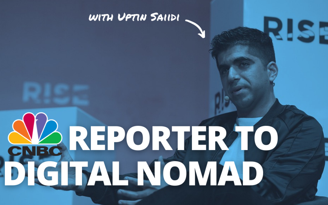 TRL 091: From CNBC Reporter to Digital Nomad with Uptin Saiidi